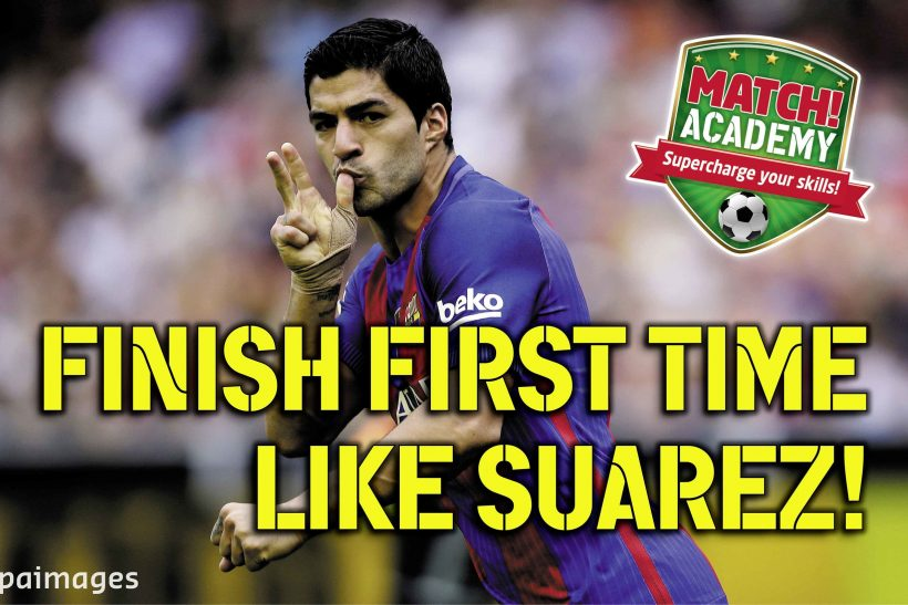 FINISH FIRST TIME LIKE SUAREZ!